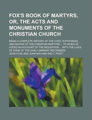 Fox's Book of Martyrs, Or, the Acts and Monuments of the Christian Church; Being a Complete History of the Lives, Sufferings, and Deaths of the Christian Martyrs ... to Which Is Added an Account of the Inquisition ... with the Lives of