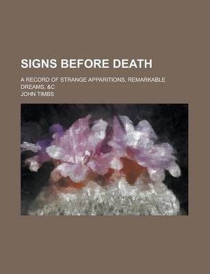 Signs Before Death; A Record of Strange Apparitions, Remarkable Dreams, &C