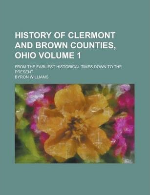 History of Clermont and Brown Counties, Ohio; From the Earliest Historical Times Down to the Present Volume 1