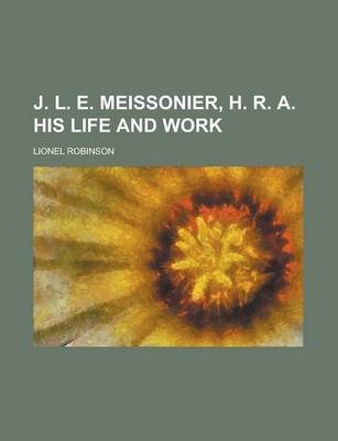 J. L. E. Meissonier, H. R. A. His Life and Work