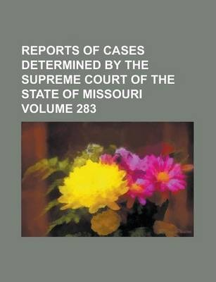 Reports of Cases Determined by the Supreme Court of the State of Missouri Volume 283