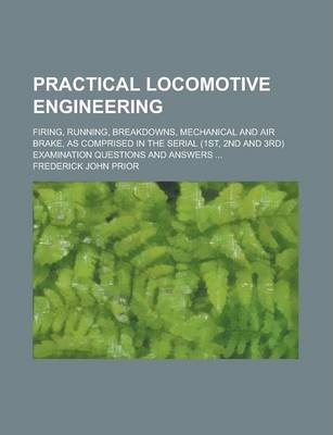 Practical Locomotive Engineering; Firing, Running, Breakdowns, Mechanical and Air Brake, as Comprised in the Serial (1st, 2nd and 3rd) Examination Questions and Answers ...