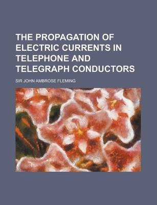 The Propagation of Electric Currents in Telephone and Telegraph Conductors