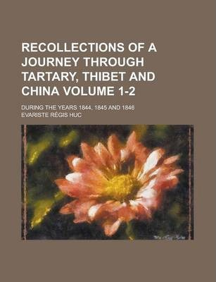 Recollections of a Journey Through Tartary, Thibet and China; During the Years 1844, 1845 and 1846 Volume 1-2