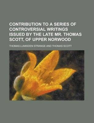 Contribution to a Series of Controversial Writings Issued by the Late Mr. Thomas Scott, of Upper Norwood