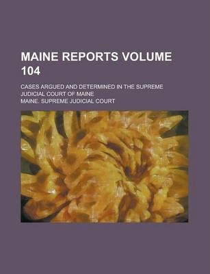 Maine Reports; Cases Argued and Determined in the Supreme Judicial Court of Maine Volume 104