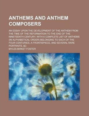 Anthems and Anthem Composers; An Essay Upon the Development of the Anthem from the Time of the Reformation to the End of the Nineteenth Century; With a Complete List of Anthems (in Alphabetical Order) Belonging to Each of the Four