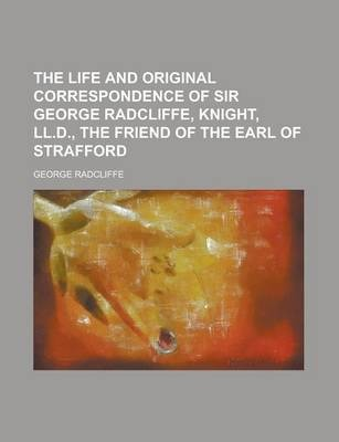 The Life and Original Correspondence of Sir George Radcliffe, Knight, LL.D., the Friend of the Earl of Strafford