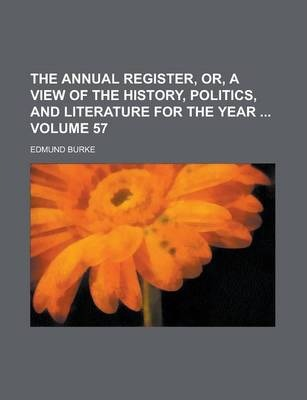 The Annual Register, Or, a View of the History, Politics, and Literature for the Year Volume 57
