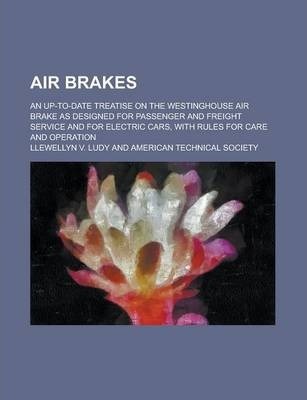 Air Brakes; An Up-To-Date Treatise on the Westinghouse Air Brake as Designed for Passenger and Freight Service and for Electric Cars, with Rules for Care and Operation