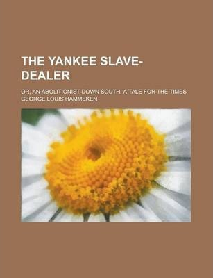 The Yankee Slave-Dealer; Or, an Abolitionist Down South. a Tale for the Times