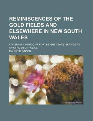 Reminiscences of the Gold Fields and Elsewhere in New South Wales; Covering a Period of Forty-Eight Years' Service as an Officer of Police