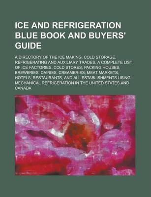 Ice and Refrigeration Blue Book and Buyers' Guide; A Directory of the Ice Making, Cold Storage, Refrigerating and Auxiliary Trades. a Complete List of Ice Factories, Cold Stores, Packing Houses, Breweries, Dairies, Creameries, Meat