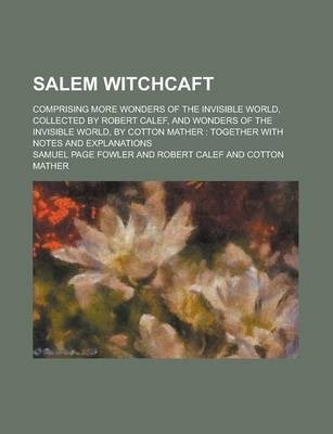 Salem Witchcaft; Comprising More Wonders of the Invisible World, Collected by Robert Calef, and Wonders of the Invisible World, by Cotton Mather