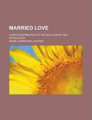 Married Love; A New Contribution to the Solution of Sex Difficulties