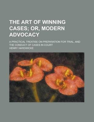 The Art of Winning Cases; A Practical Treatise on Preparation for Trial, and the Conduct of Cases in Court