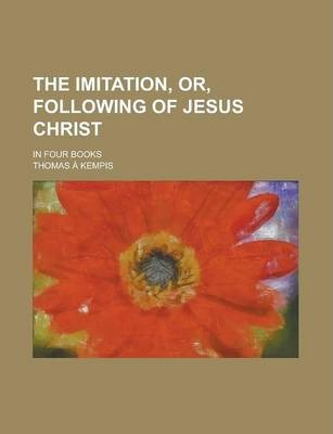 The Imitation, Or, Following of Jesus Christ; In Four Books