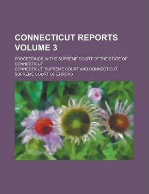 Connecticut Reports; Proceedings in the Supreme Court of the State of Connecticut Volume 3