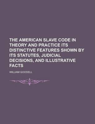 The American Slave Code in Theory and Practice Its Distinctive Features Shown by Its Statutes, Judicial Decisions, and Illustrative Facts