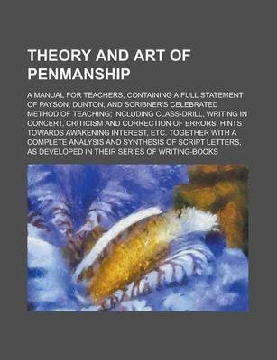 Theory and Art of Penmanship; A Manual for Teachers, Containing a Full Statement of Payson, Dunton, and Scribner's Celebrated Method of Teaching; Including Class-Drill, Writing in Concert, Criticism and Correction of Errors, Hints Towards