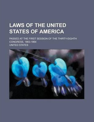 Laws of the United States of America; Passed at the First Session of the Thirty-Eighth Congress, 1863-1864