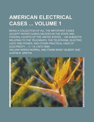 American Electrical Cases; Being a Collection of All the Important Cases (Except Patent Cases) Decided in the State and Federal Courts of the United States ... on Subjects Relating to the Telegraph, the Telephone, Electric Light Volume 1