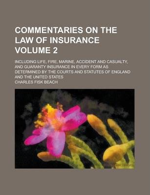 Commentaries on the Law of Insurance; Including Life, Fire, Marine, Accident and Casualty, and Guaranty Insurance in Every Form as Determined by the Courts and Statutes of England and the United States Volume 2