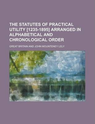 The Statutes of Practical Utility [1235-1895] Arranged in Alphabetical and Chronological Order