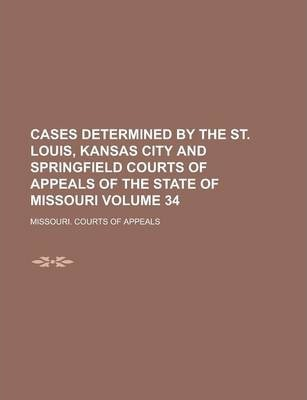 Cases Determined by the St. Louis, Kansas City and Springfield Courts of Appeals of the State of Missouri Volume 34