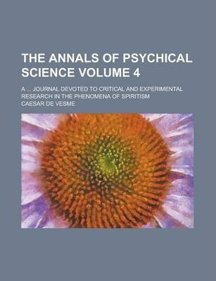 The Annals of Psychical Science; A ... Journal Devoted to Critical and Experimental Research in the Phenomena of Spiritism Volume 4
