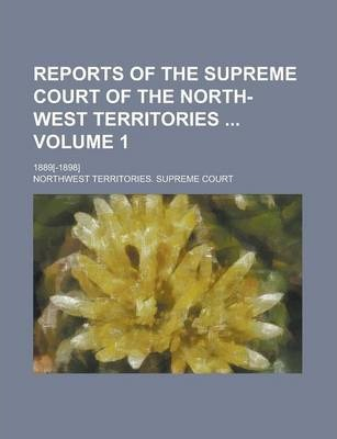 Reports of the Supreme Court of the North-West Territories; 1889[-1898] Volume 1