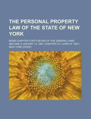 The Personal Property Law of the State of New York; Being Chapter Forty-Seven of the General Laws (Became a Law May 13, 1897; Chapter 417, Laws of 1897)