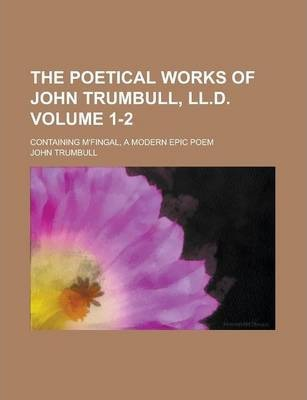 The Poetical Works of John Trumbull, LL.D; Containing M'Fingal, a Modern Epic Poem Volume 1-2