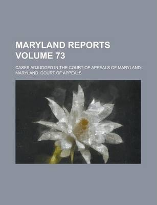 Maryland Reports; Cases Adjudged in the Court of Appeals of Maryland Volume 73