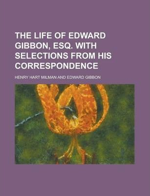 The Life of Edward Gibbon, Esq. with Selections from His Correspondence