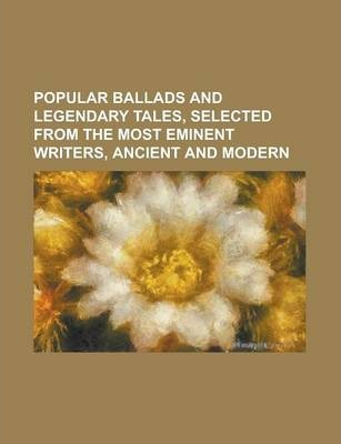 Popular Ballads and Legendary Tales, Selected from the Most Eminent Writers, Ancient and Modern