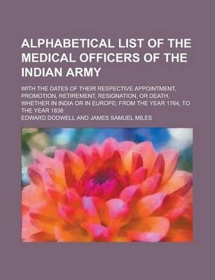 Alphabetical List of the Medical Officers of the Indian Army; With the Dates of Their Respective Appointment, Promotion, Retirement, Resignation, or Death, Whether in India or in Europe; From the Year 1764, to the Year 1838