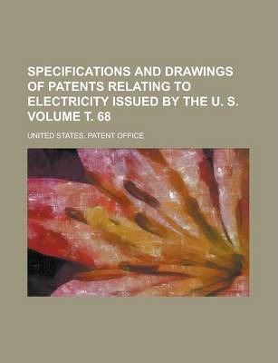 Specifications and Drawings of Patents Relating to Electricity Issued by the U. S Volume . 68