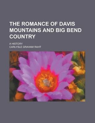 The Romance of Davis Mountains and Big Bend Country; A History