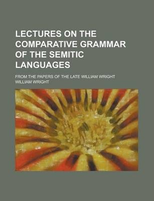 Lectures on the Comparative Grammar of the Semitic Languages; From the Papers of the Late William Wright