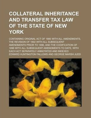 Collateral Inheritance and Transfer Tax Law of the State of New York; Containing Original Act of 1885 with All Amendments, the Revision of 1892 with All Subsequent Amendments Prior to 1896, and the Codification of 1896 with All Subsequent