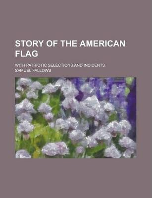 Story of the American Flag; With Patriotic Selections and Incidents