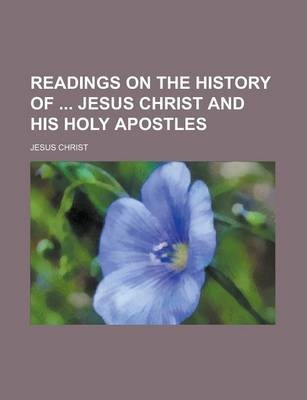 Readings on the History of Jesus Christ and His Holy Apostles