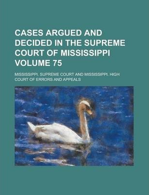 Cases Argued and Decided in the Supreme Court of Mississippi Volume 75