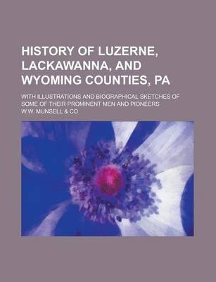 History of Luzerne, Lackawanna, and Wyoming Counties, Pa; With Illustrations and Biographical Sketches of Some of Their Prominent Men and Pioneers