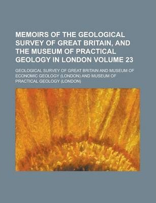 Memoirs of the Geological Survey of Great Britain, and the Museum of Practical Geology in London Volume 23