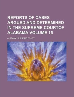 Reports of Cases Argued and Determined in the Supreme Courtof Alabama Volume 15