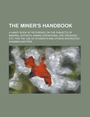The Miner's Handbook; A Handy Book of Reference on the Subjects of Mineral Deposits, Mining Operations, Ore Dressing, Etc. for the Use of Students and Others Interested in Mining Matters
