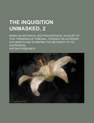 The Inquisition Unmasked, 2; Being an Historical and Philosophical Account of That Tremendous Tribunal, Founded on Authentic Documents and Exhibiting the Necessity of Its Supression...
