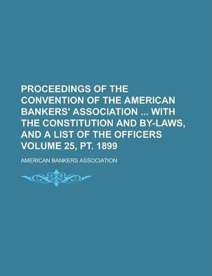 Proceedings of the Convention of the American Bankers' Association with the Constitution and By-Laws, and a List of the Officers Volume 25, PT. 1899